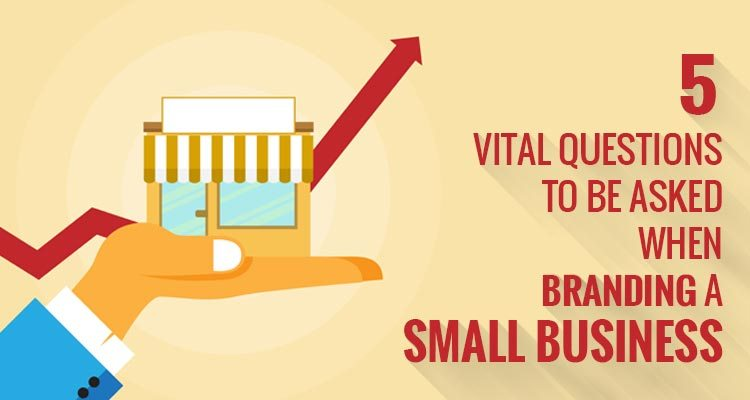 5 Vital Questions To Be Asked When Branding A Small Business
