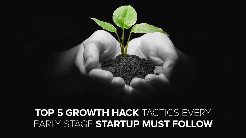 Top 5 Growth Hack Tactics Every Early Stage Startup Must Follow