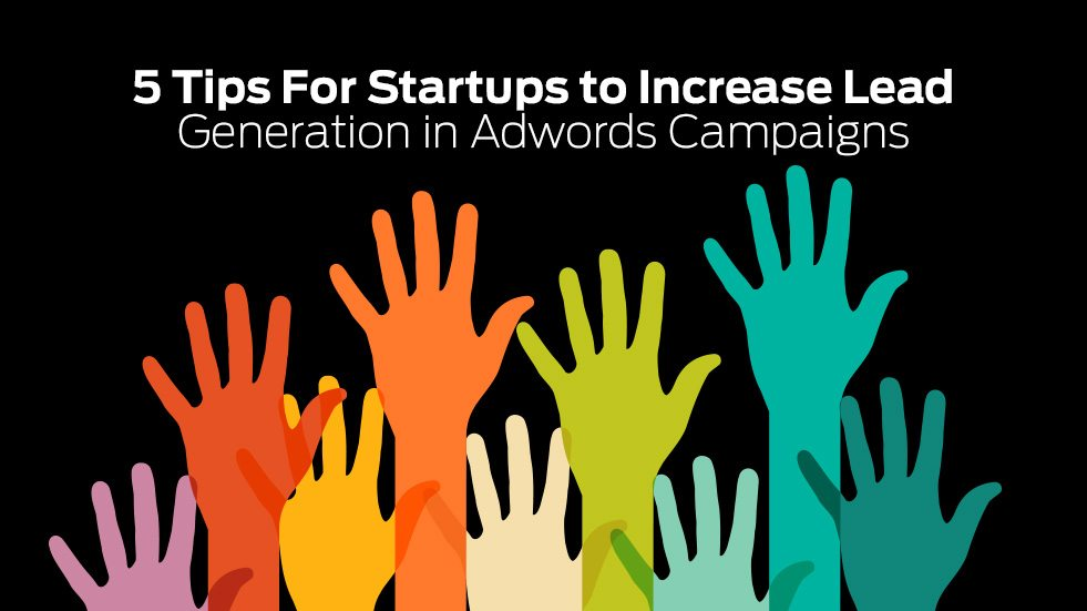 5 Tips For Startups to Increase Lead Generation in Adwords Campaigns