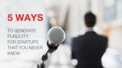 5 Ways to Generate Publicity For Startups That You Never Knew