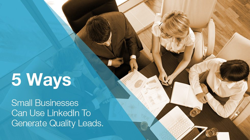 5 Ways Small Businesses Can Use LinkedIn to Generate Quality Leads