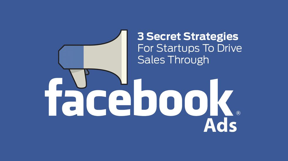 3 Secret Strategies For Startups To Drive Sales Through Facebook Ads