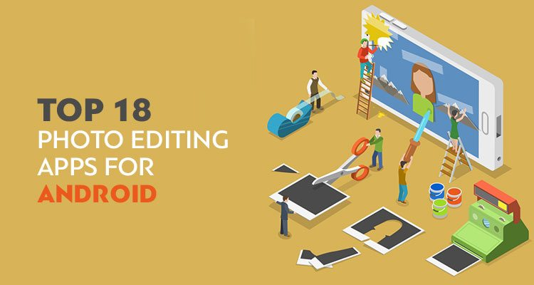 Top 18 Photo Editing Apps for Android