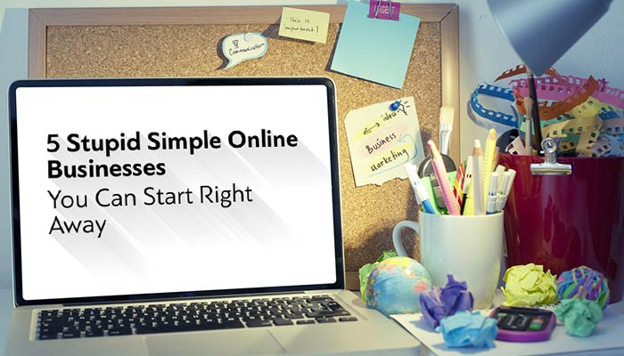 5 Stupid Simple Online Businesses You Can Start Right Away