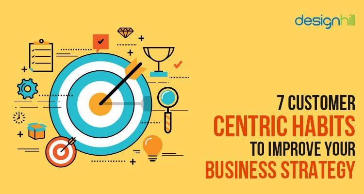 7 Customer Centric Habits To Improve Your Business Strategy