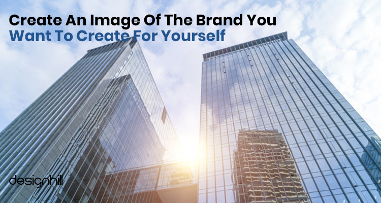 Create An Image Of The Brand You Want To Create For Yourself