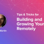 Tricks for Building and Growing Your Team Remotely