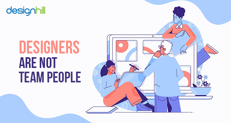Designers are not team people