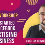 Free Online Workshop - Getting Started With Facebook Advertising For Business - Kristian Downer